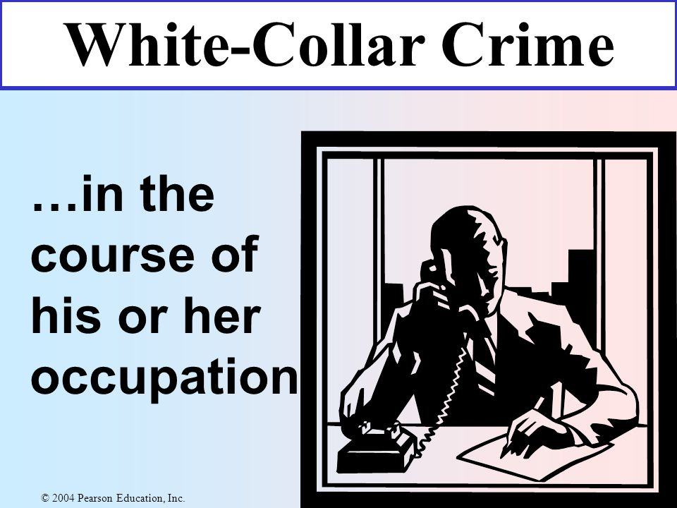 …in the course of his or her occupation White-Collar Crime © 2004 Pearson Education, Inc.
