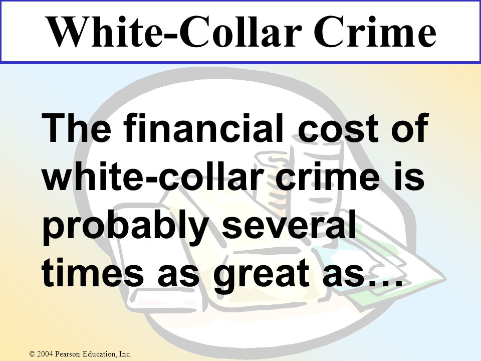 The financial cost of white-collar crime is probably several times as great as… White-Collar Crime © 2004 Pearson Education, Inc.