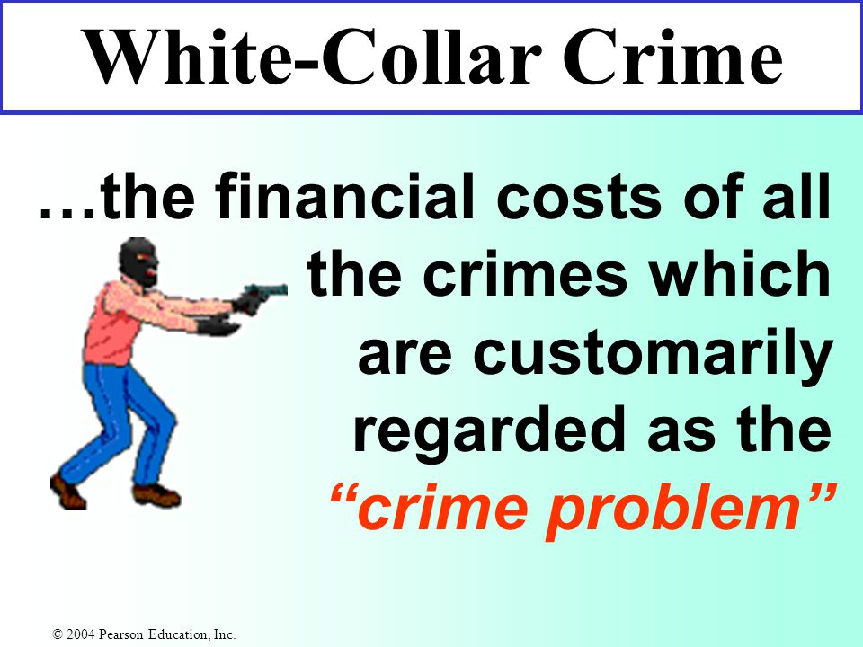 …the financial costs of all the crimes which are customarily regarded as the crime problem White-Collar Crime © 2004 Pearson Education, Inc.