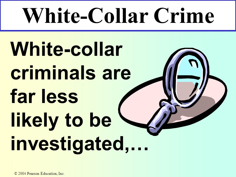 White-collar criminals are far less likely to be investigated,… White-Collar Crime © 2004 Pearson Education, Inc.
