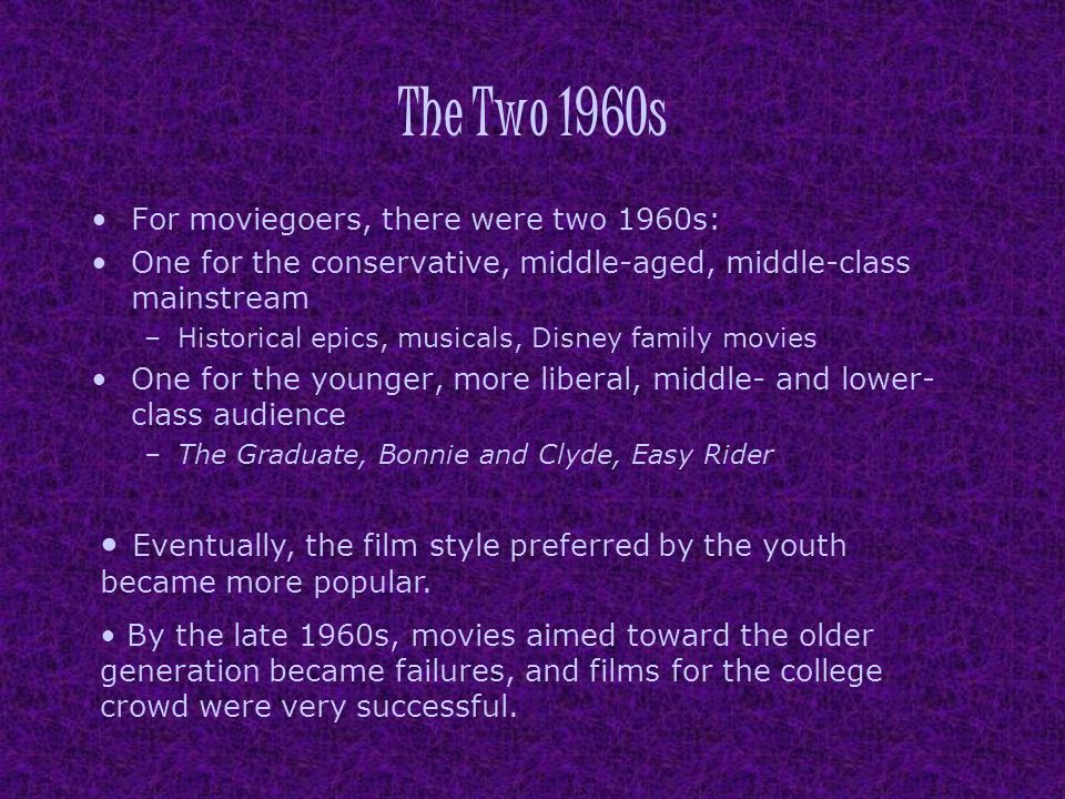 The Two 1960s For moviegoers, there were two 1960s: One for the conservative, middle-aged, middle-class mainstream –Historical epics, musicals, Disney