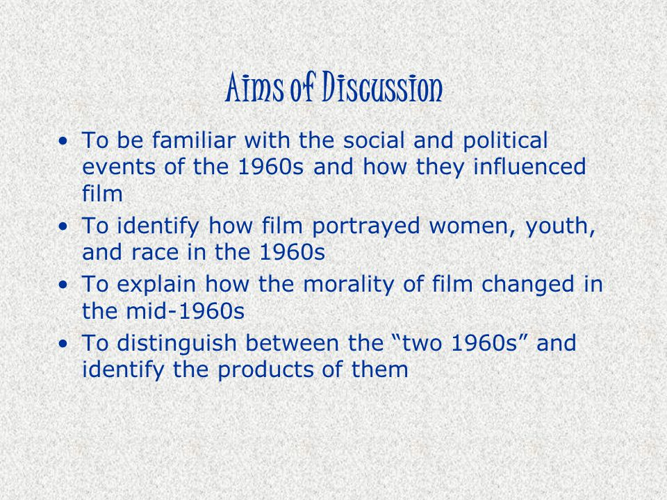 Aims of Discussion To be familiar with the social and political events of the 1960s and how they influenced film To identify how film portrayed women,