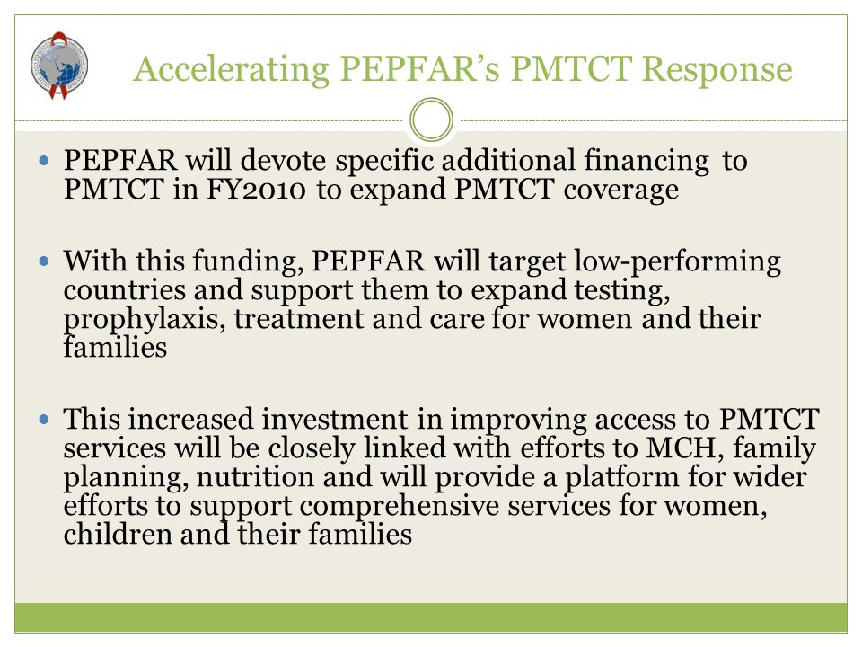 Accelerating PEPFAR's PMTCT Response PEPFAR will devote specific additional financing to PMTCT in FY2010 to expand PMTCT coverage With this funding, P