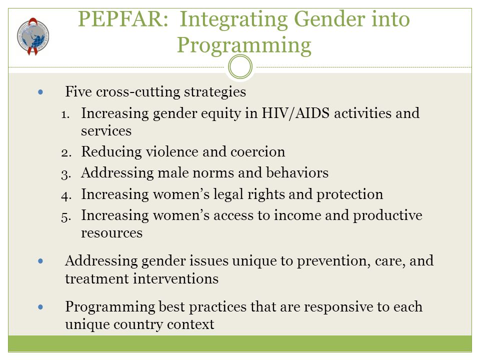 PEPFAR: Integrating Gender into Programming Five cross-cutting strategies 1. Increasing gender equity in HIV/AIDS activities and services 2. Reducing