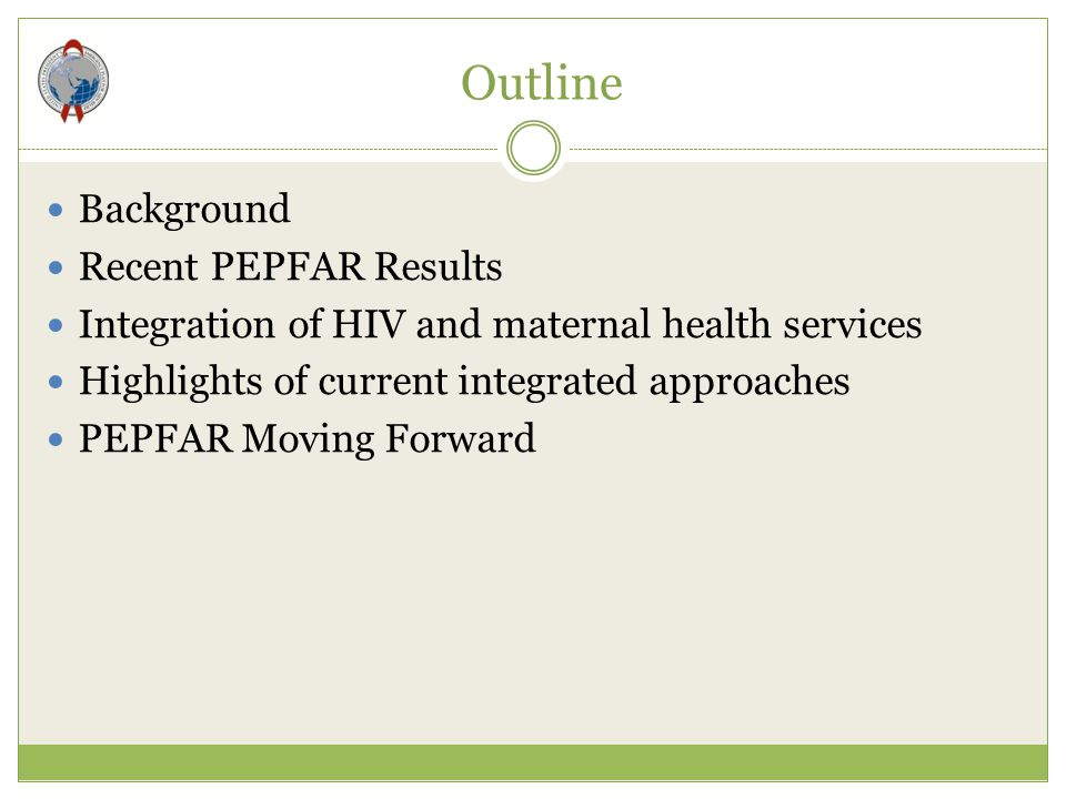 Outline Background Recent PEPFAR Results Integration of HIV and maternal health services Highlights of current integrated approaches PEPFAR Moving For
