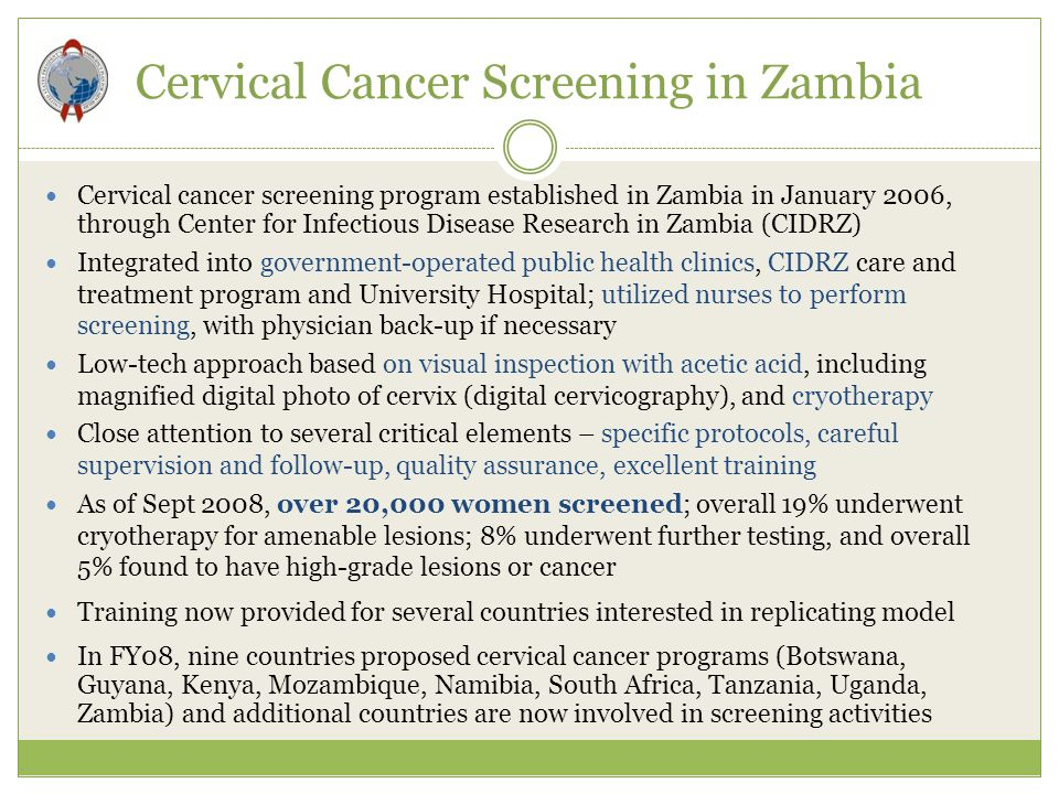 Cervical Cancer Screening in Zambia Cervical cancer screening program established in Zambia in January 2006, through Center for Infectious Disease Research in Zambia (CIDRZ) Integrated into government-operated public health clinics, CIDRZ care and treatment program and University Hospital; utilized nurses to perform screening, with physician back-up if necessary Low-tech approach based on visual inspection with acetic acid, including magnified digital photo of cervix (digital cervicography), and cryotherapy Close attention to several critical elements – specific protocols, careful supervision and follow-up, quality assurance, excellent training As of Sept 2008, over 20,000 women screened; overall 19% underwent cryotherapy for amenable lesions; 8% underwent further testing, and overall 5% found to have high-grade lesions or cancer Training now provided for several countries interested in replicating model In FY08, nine countries proposed cervical cancer programs (Botswana, Guyana, Kenya, Mozambique, Namibia, South Africa, Tanzania, Uganda, Zambia) and additional countries are now involved in screening activities