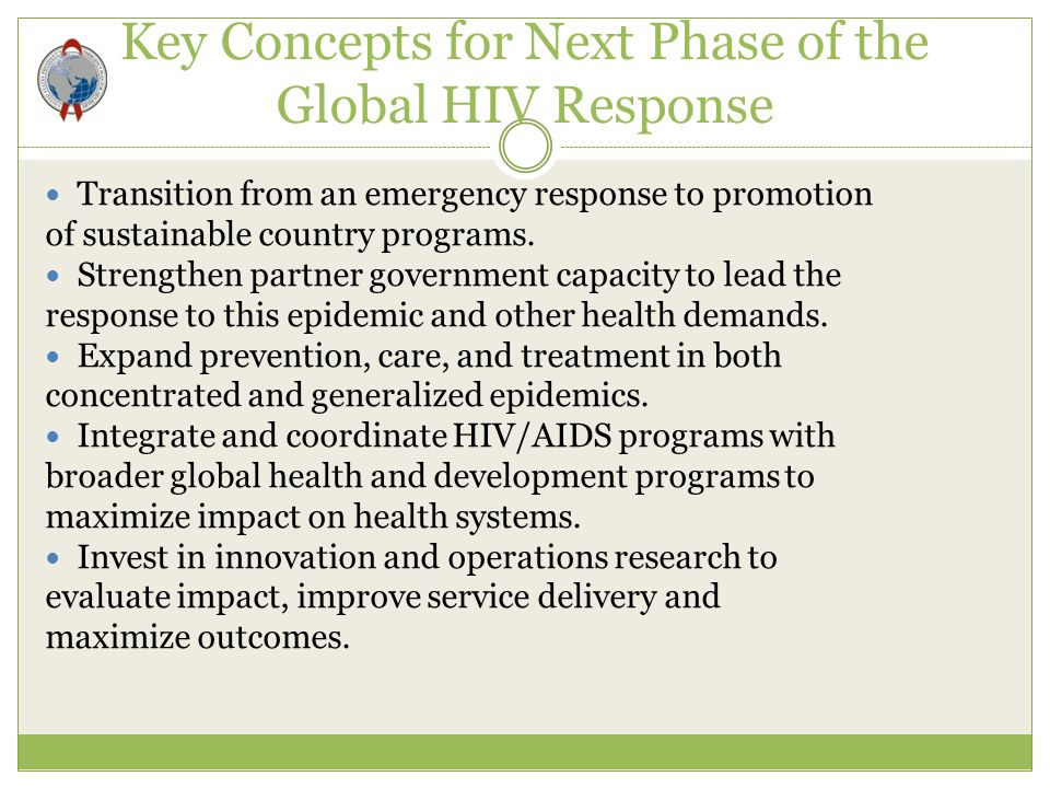 Key Concepts for Next Phase of the Global HIV Response Transition from an emergency response to promotion of sustainable country programs. Strengthen