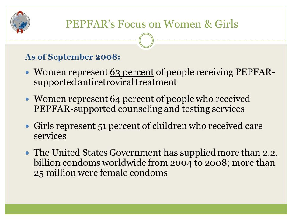PEPFAR's Focus on Women & Girls As of September 2008: Women represent 63 percent of people receiving PEPFAR- supported antiretroviral treatment Women