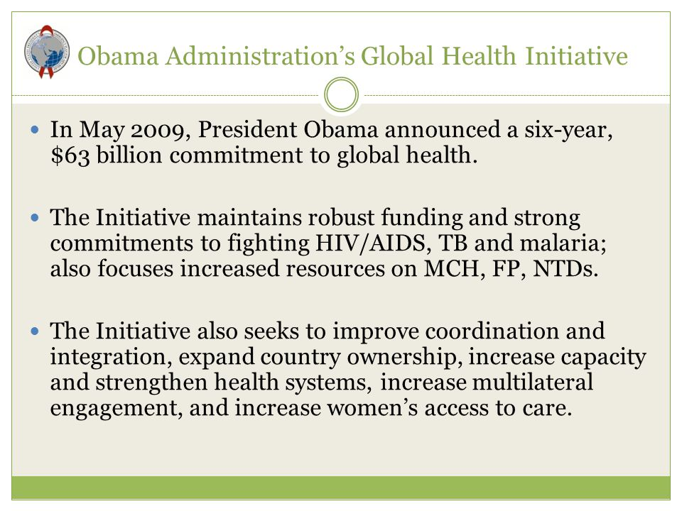 Obama Administration's Global Health Initiative In May 2009, President Obama announced a six-year, $63 billion commitment to global health. The Initia