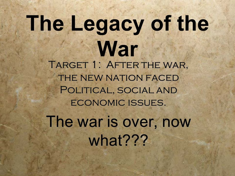The Legacy of the War Target 1: After the war, the new nation faced Political, social and economic issues.