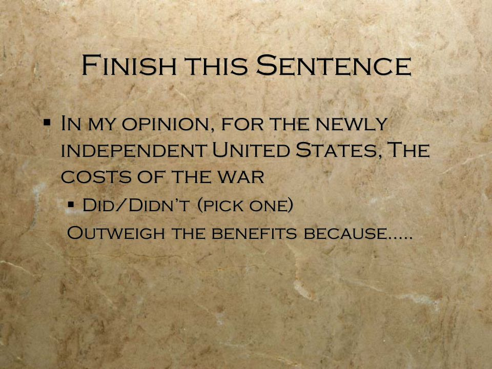 Finish this Sentence  In my opinion, for the newly independent United States, The costs of the war  Did/Didn't (pick one) Outweigh the benefits because…..