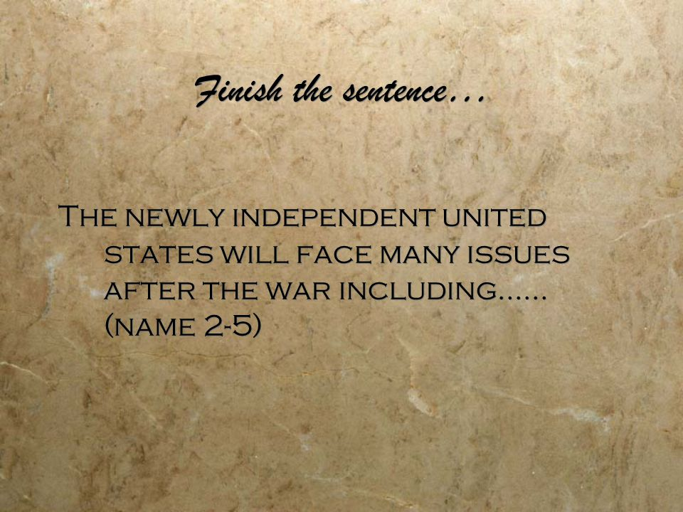 Finish the sentence… The newly independent united states will face many issues after the war including…… (name 2-5)