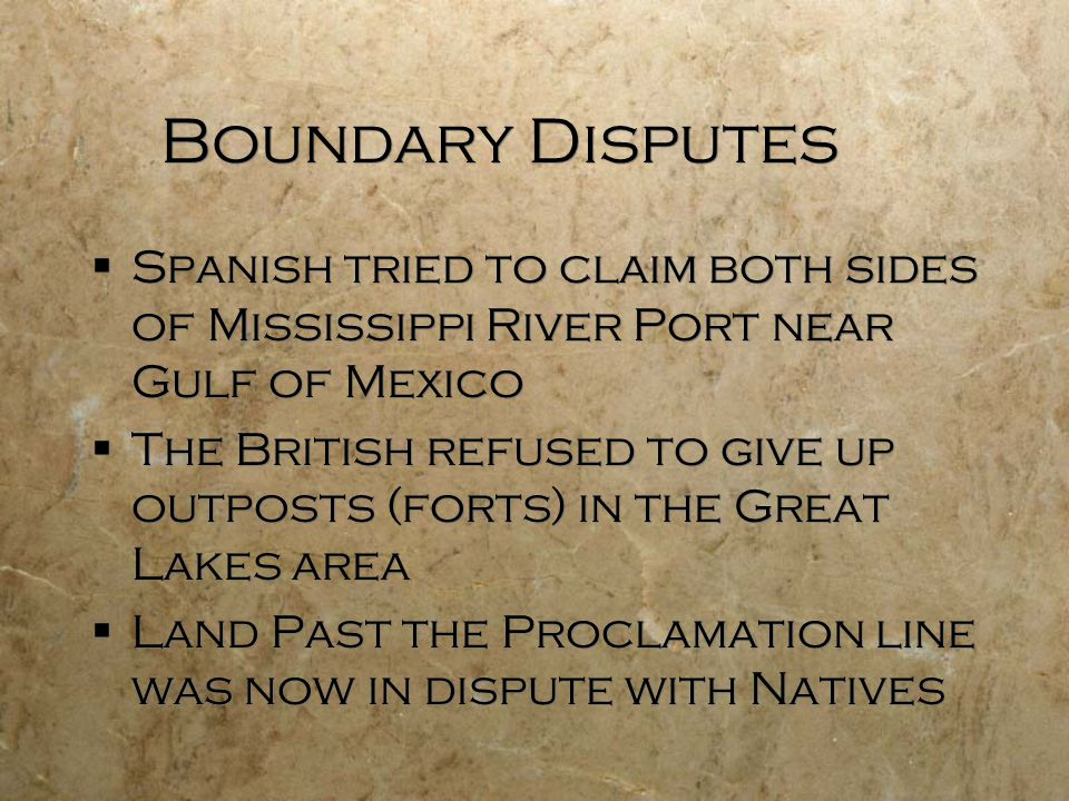 Boundary Disputes  Spanish tried to claim both sides of Mississippi River Port near Gulf of Mexico  The British refused to give up outposts (forts) in the Great Lakes area  Land Past the Proclamation line was now in dispute with Natives  Spanish tried to claim both sides of Mississippi River Port near Gulf of Mexico  The British refused to give up outposts (forts) in the Great Lakes area  Land Past the Proclamation line was now in dispute with Natives