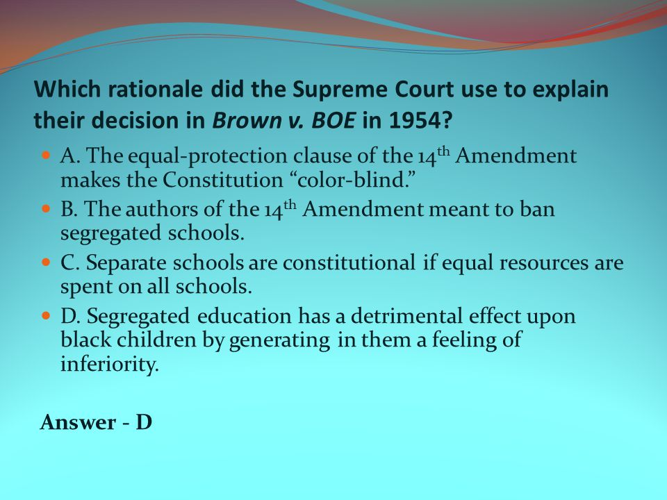 Which rationale did the Supreme Court use to explain their decision in Brown v. BOE in 1954? A. The equal-protection clause of the 14 th Amendment mak