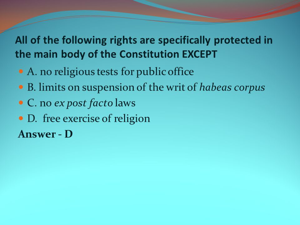All of the following rights are specifically protected in the main body of the Constitution EXCEPT A. no religious tests for public office B. limits o