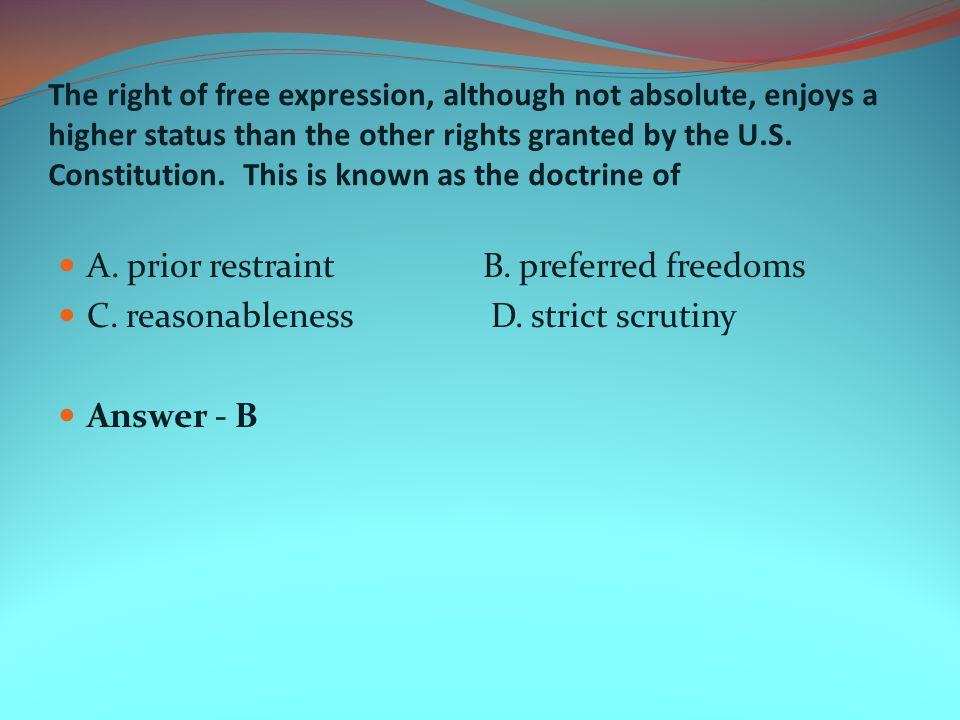 The right of free expression, although not absolute, enjoys a higher status than the other rights granted by the U.S. Constitution. This is known as t