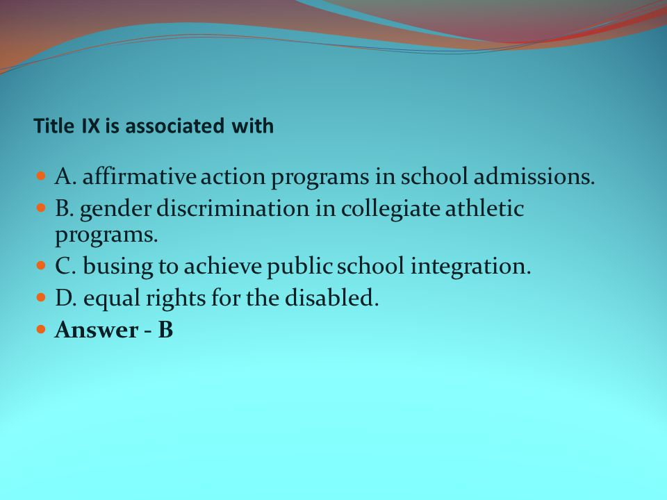 Title IX is associated with A. affirmative action programs in school admissions. B. gender discrimination in collegiate athletic programs. C. busing t