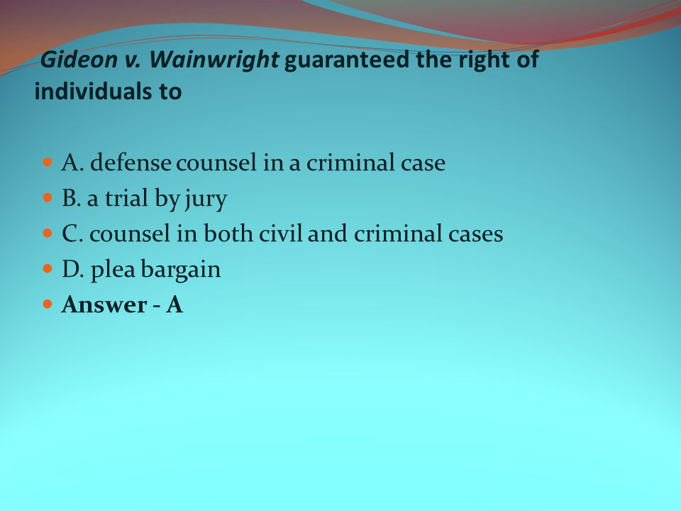 Gideon v. Wainwright guaranteed the right of individuals to A. defense counsel in a criminal case B. a trial by jury C. counsel in both civil and crim