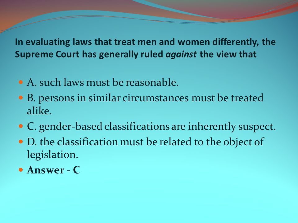 In evaluating laws that treat men and women differently, the Supreme Court has generally ruled against the view that A. such laws must be reasonable.