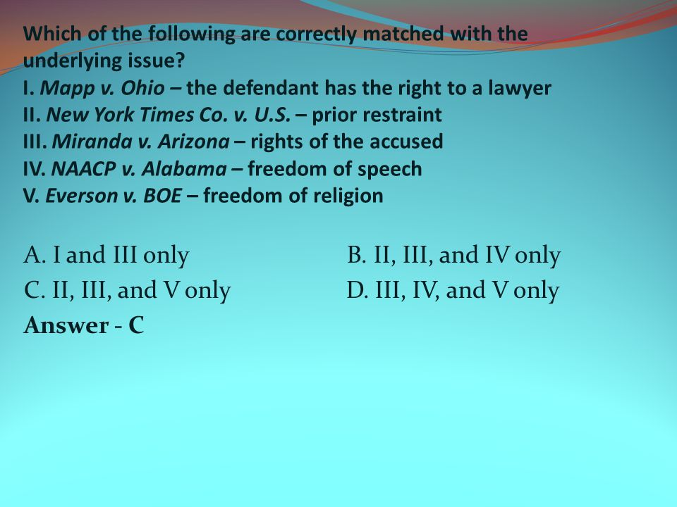 Which of the following are correctly matched with the underlying issue? I. Mapp v. Ohio – the defendant has the right to a lawyer II. New York Times C