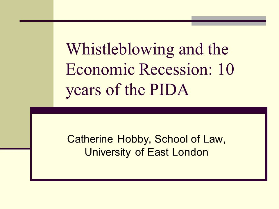 Whistleblowing and the Economic Recession: 10 years of the PIDA Catherine Hobby, School of Law, University of East London