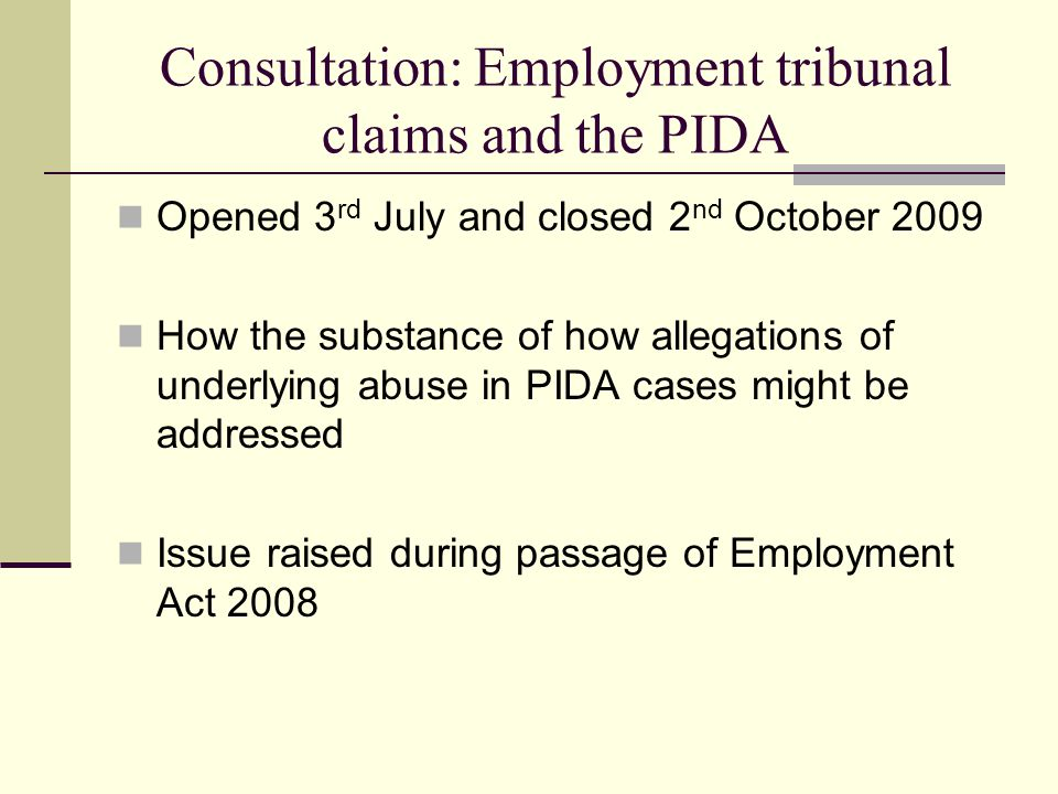 Consultation: Employment tribunal claims and the PIDA Opened 3 rd July and closed 2 nd October 2009 How the substance of how allegations of underlying