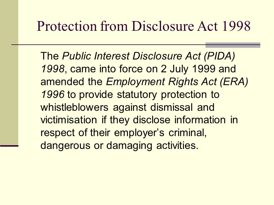 Protection from Disclosure Act 1998 The Public Interest Disclosure Act (PIDA) 1998, came into force on 2 July 1999 and amended the Employment Rights A