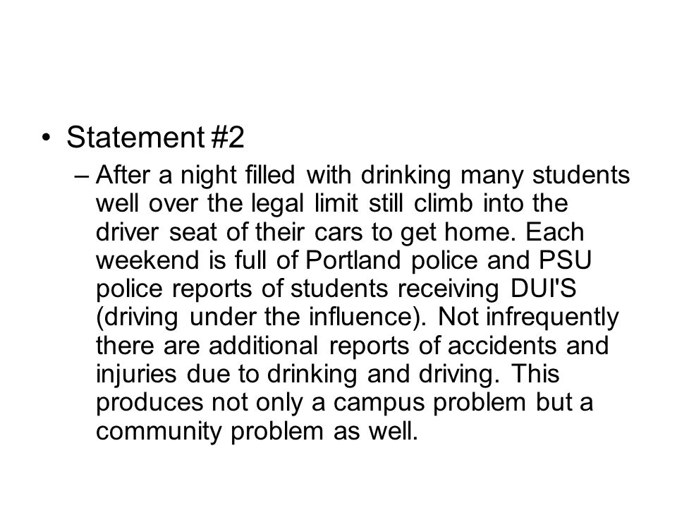Statement #2 –After a night filled with drinking many students well over the legal limit still climb into the driver seat of their cars to get home. E