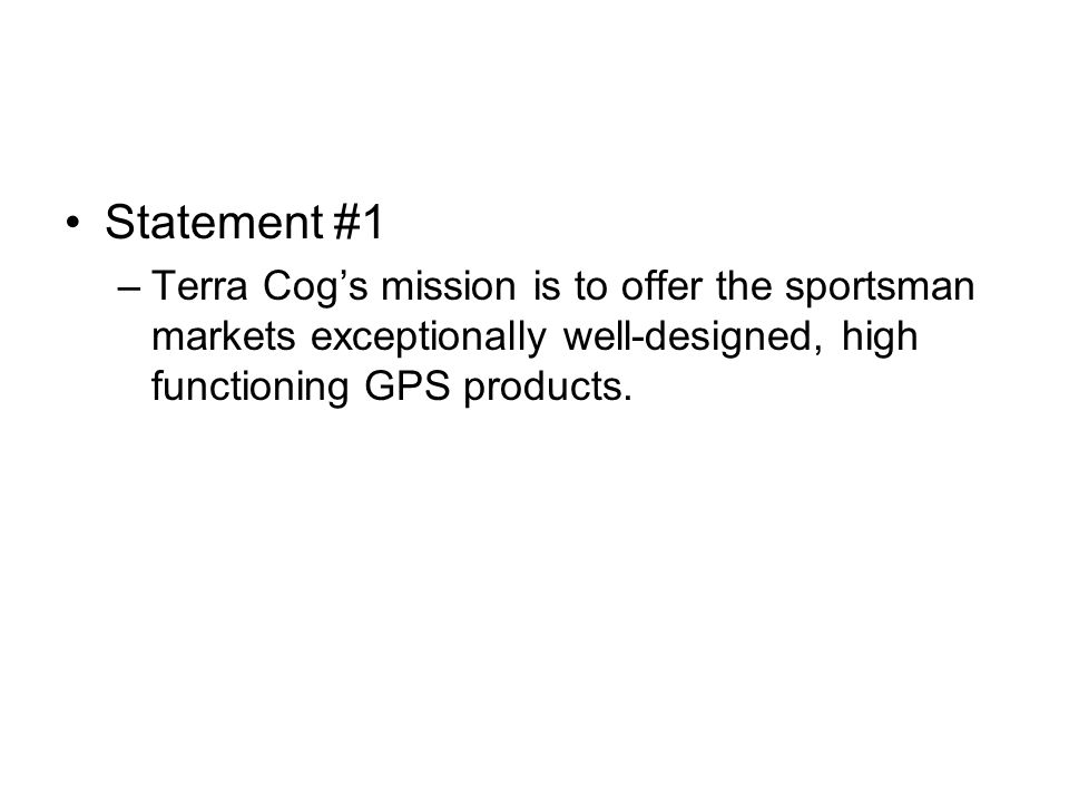 Statement #1 –Terra Cog's mission is to offer the sportsman markets exceptionally well-designed, high functioning GPS products.