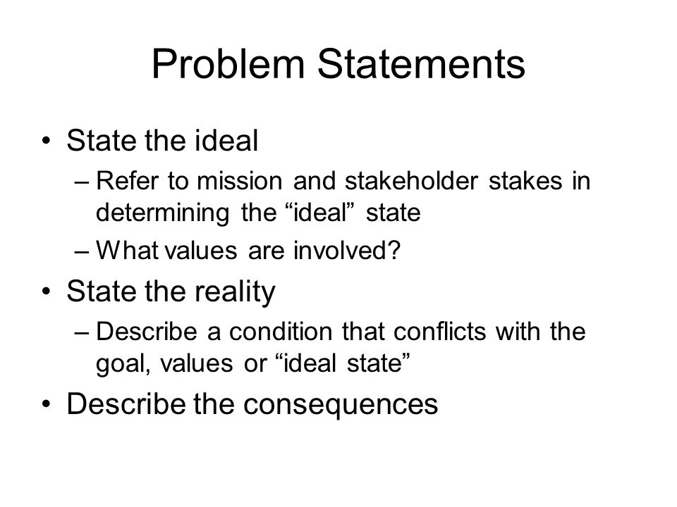 Problem Statements State the ideal –Refer to mission and stakeholder stakes in determining the ideal state –What values are involved.