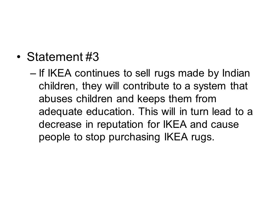 Statement #3 –If IKEA continues to sell rugs made by Indian children, they will contribute to a system that abuses children and keeps them from adequa