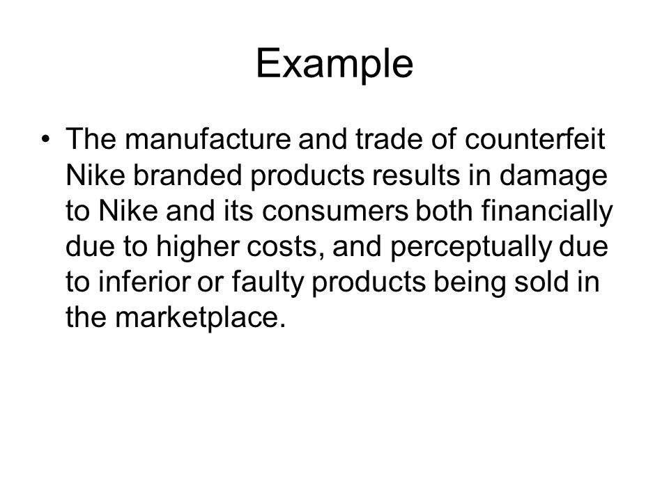 Example The manufacture and trade of counterfeit Nike branded products results in damage to Nike and its consumers both financially due to higher costs, and perceptually due to inferior or faulty products being sold in the marketplace.