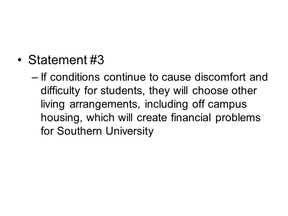 Statement #3 –If conditions continue to cause discomfort and difficulty for students, they will choose other living arrangements, including off campus housing, which will create financial problems for Southern University