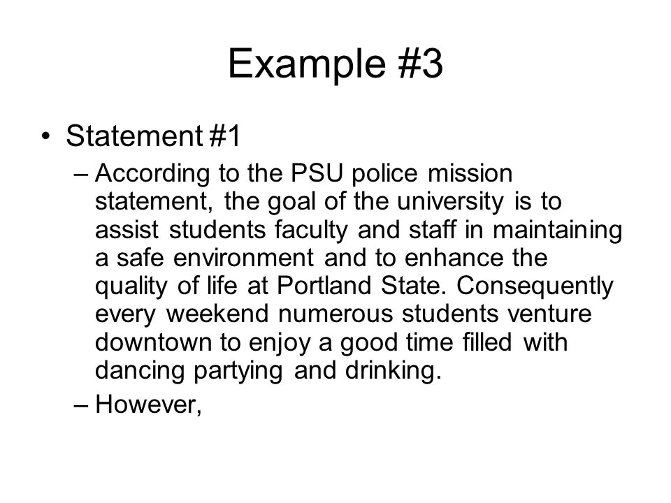 Example #3 Statement #1 –According to the PSU police mission statement, the goal of the university is to assist students faculty and staff in maintaining a safe environment and to enhance the quality of life at Portland State.