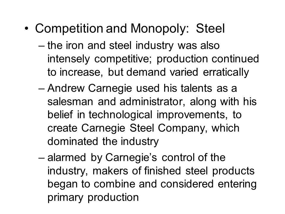 Competition and Monopoly: Steel –the iron and steel industry was also intensely competitive; production continued to increase, but demand varied erratically –Andrew Carnegie used his talents as a salesman and administrator, along with his belief in technological improvements, to create Carnegie Steel Company, which dominated the industry –alarmed by Carnegie's control of the industry, makers of finished steel products began to combine and considered entering primary production