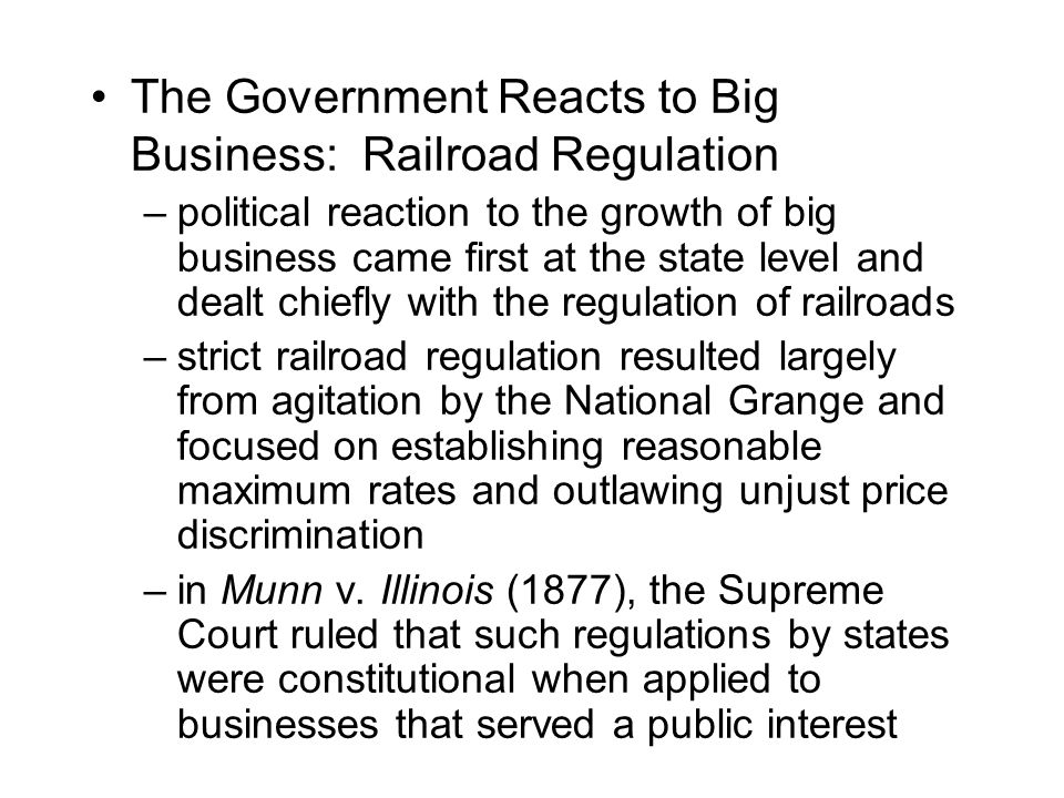 The Government Reacts to Big Business: Railroad Regulation –political reaction to the growth of big business came first at the state level and dealt chiefly with the regulation of railroads –strict railroad regulation resulted largely from agitation by the National Grange and focused on establishing reasonable maximum rates and outlawing unjust price discrimination –in Munn v.