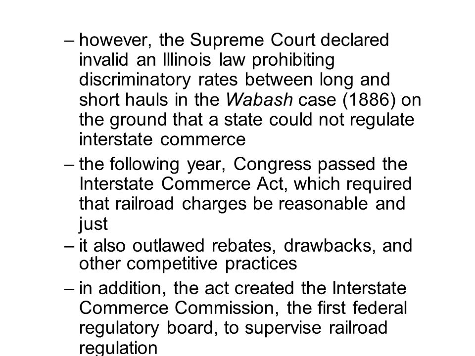 –however, the Supreme Court declared invalid an Illinois law prohibiting discriminatory rates between long and short hauls in the Wabash case (1886) on the ground that a state could not regulate interstate commerce –the following year, Congress passed the Interstate Commerce Act, which required that railroad charges be reasonable and just –it also outlawed rebates, drawbacks, and other competitive practices –in addition, the act created the Interstate Commerce Commission, the first federal regulatory board, to supervise railroad regulation