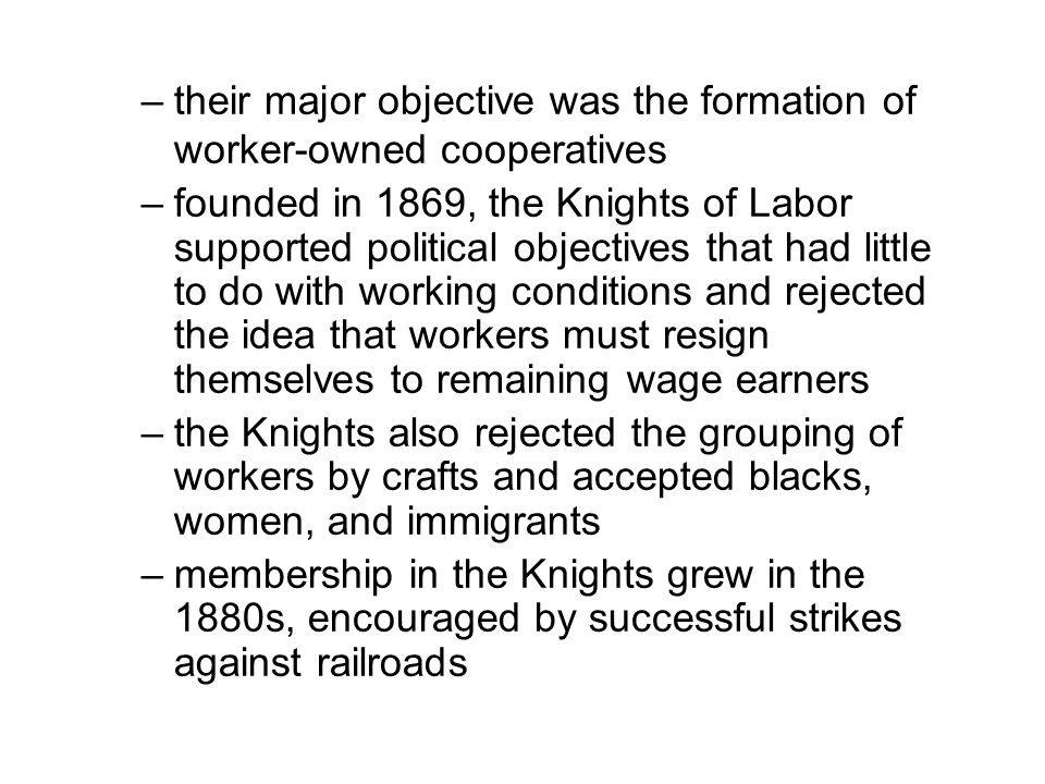 –their major objective was the formation of worker-owned cooperatives –founded in 1869, the Knights of Labor supported political objectives that had little to do with working conditions and rejected the idea that workers must resign themselves to remaining wage earners –the Knights also rejected the grouping of workers by crafts and accepted blacks, women, and immigrants –membership in the Knights grew in the 1880s, encouraged by successful strikes against railroads