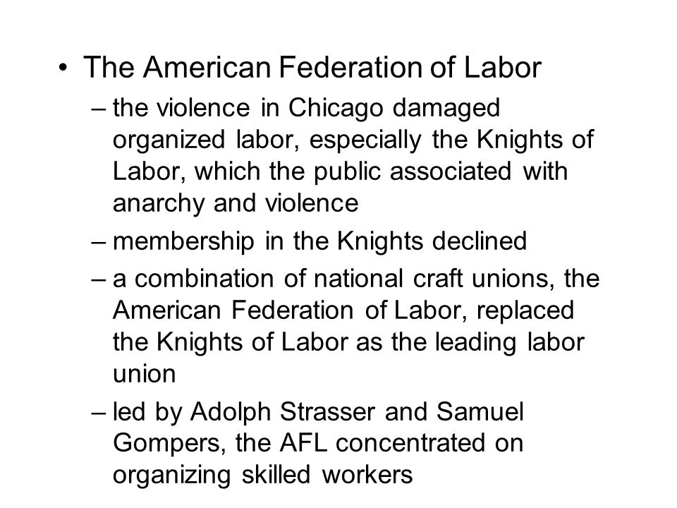 The American Federation of Labor –the violence in Chicago damaged organized labor, especially the Knights of Labor, which the public associated with anarchy and violence –membership in the Knights declined –a combination of national craft unions, the American Federation of Labor, replaced the Knights of Labor as the leading labor union –led by Adolph Strasser and Samuel Gompers, the AFL concentrated on organizing skilled workers