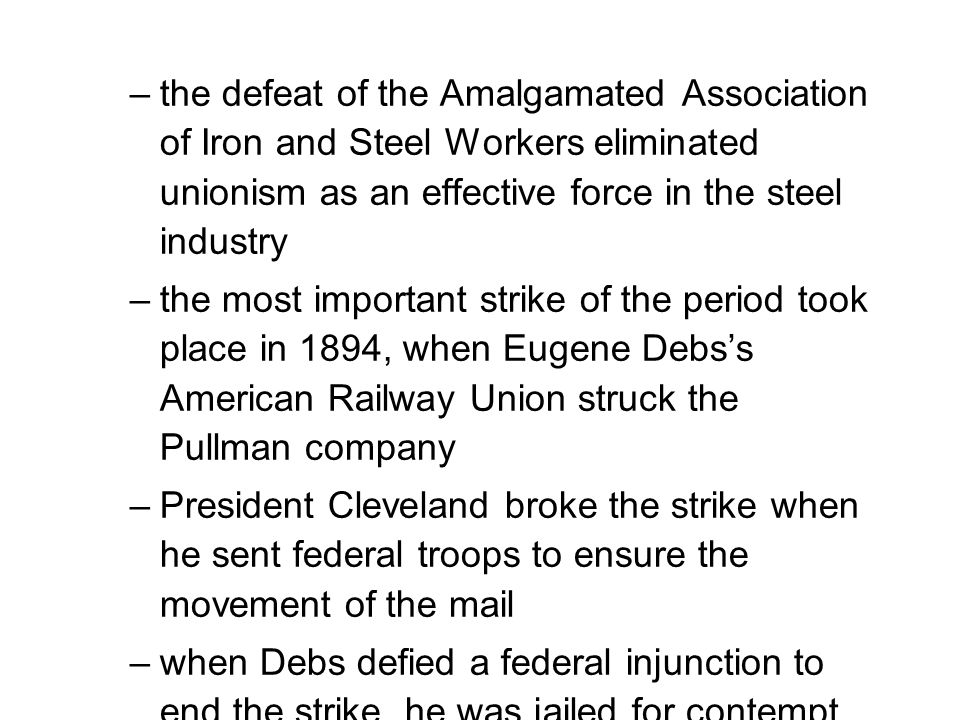 –the defeat of the Amalgamated Association of Iron and Steel Workers eliminated unionism as an effective force in the steel industry –the most important strike of the period took place in 1894, when Eugene Debs's American Railway Union struck the Pullman company –President Cleveland broke the strike when he sent federal troops to ensure the movement of the mail –when Debs defied a federal injunction to end the strike, he was jailed for contempt