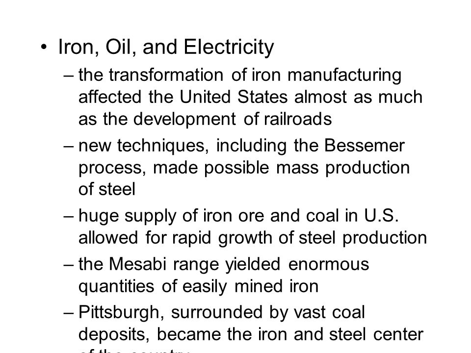 Iron, Oil, and Electricity –the transformation of iron manufacturing affected the United States almost as much as the development of railroads –new techniques, including the Bessemer process, made possible mass production of steel –huge supply of iron ore and coal in U.S.