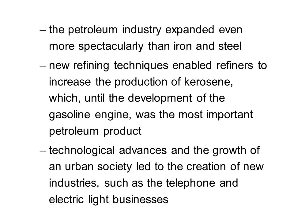 –the petroleum industry expanded even more spectacularly than iron and steel –new refining techniques enabled refiners to increase the production of kerosene, which, until the development of the gasoline engine, was the most important petroleum product –technological advances and the growth of an urban society led to the creation of new industries, such as the telephone and electric light businesses