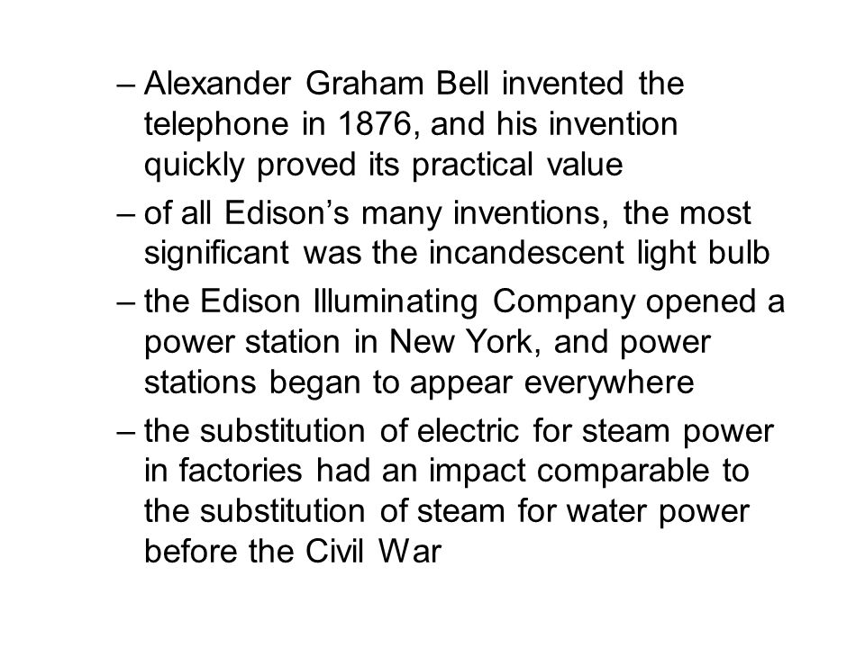–Alexander Graham Bell invented the telephone in 1876, and his invention quickly proved its practical value –of all Edison's many inventions, the most significant was the incandescent light bulb –the Edison Illuminating Company opened a power station in New York, and power stations began to appear everywhere –the substitution of electric for steam power in factories had an impact comparable to the substitution of steam for water power before the Civil War