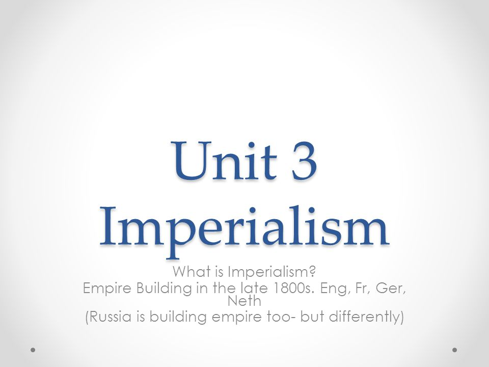 Unit 3 Imperialism What is Imperialism? Empire Building in the late 1800s. Eng, Fr, Ger, Neth (Russia is building empire too- but differently)