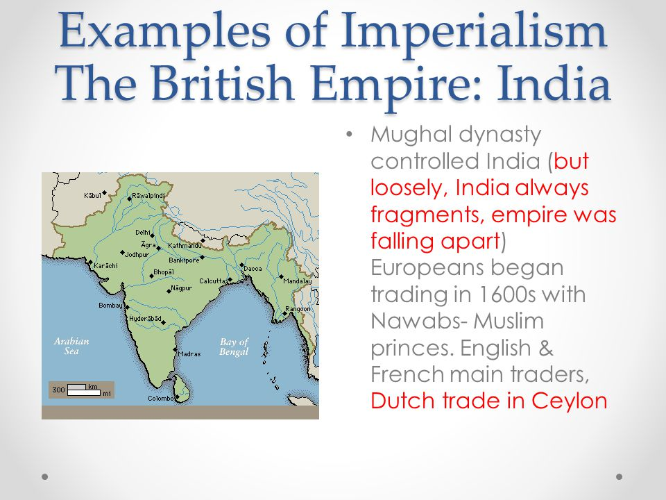 Examples of Imperialism The British Empire: India Mughal dynasty controlled India (but loosely, India always fragments, empire was falling apart) Euro