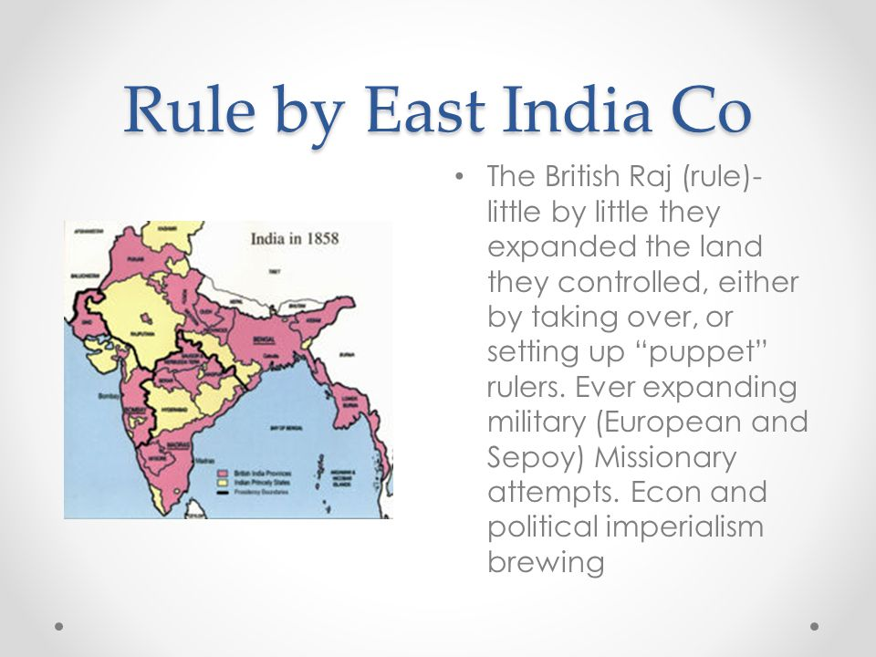 "Rule by East India Co The British Raj (rule)- little by little they expanded the land they controlled, either by taking over, or setting up ""puppet"" r"