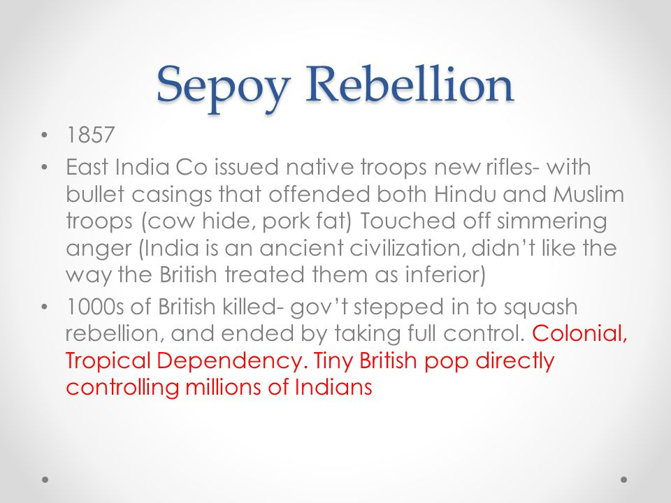 Sepoy Rebellion 1857 East India Co issued native troops new rifles- with bullet casings that offended both Hindu and Muslim troops (cow hide, pork fat