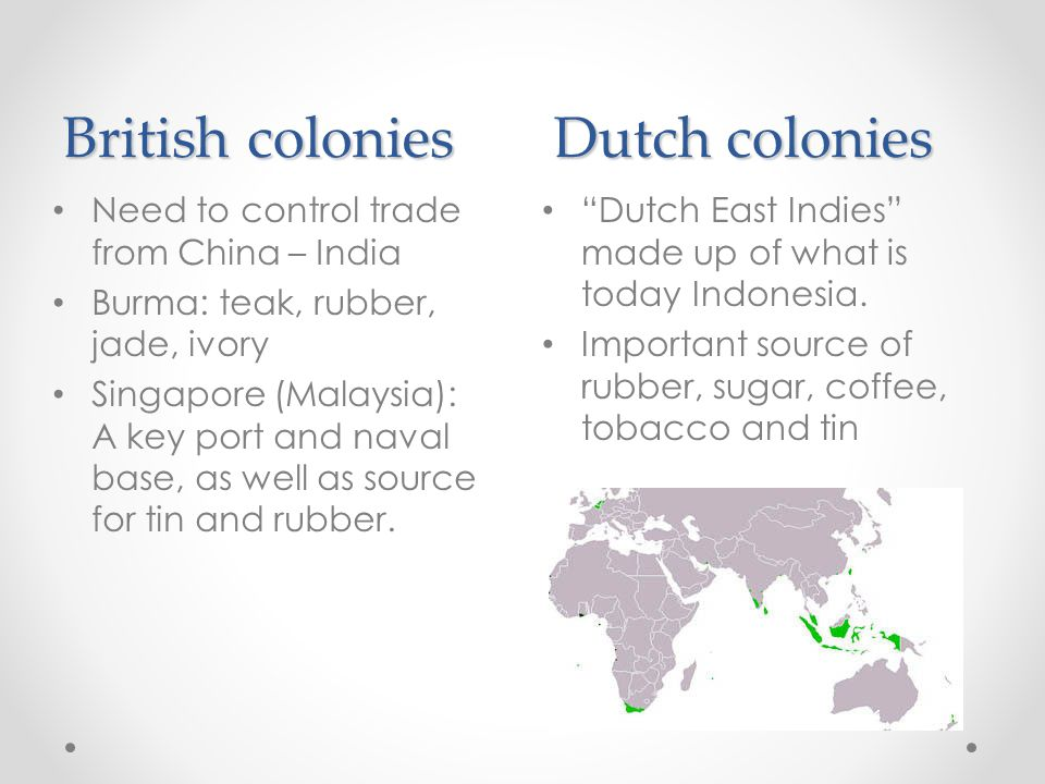 "British colonies Dutch colonies ""Dutch East Indies"" made up of what is today Indonesia. Important source of rubber, sugar, coffee, tobacco and tin Nee"