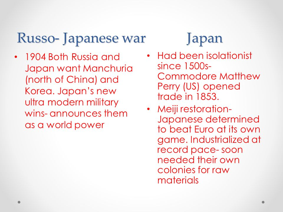 Russo- Japanese warJapan Had been isolationist since 1500s- Commodore Matthew Perry (US) opened trade in 1853. Meiji restoration- Japanese determined