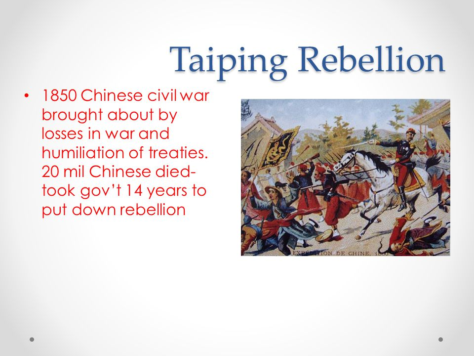 Taiping Rebellion 1850 Chinese civil war brought about by losses in war and humiliation of treaties. 20 mil Chinese died- took gov't 14 years to put d